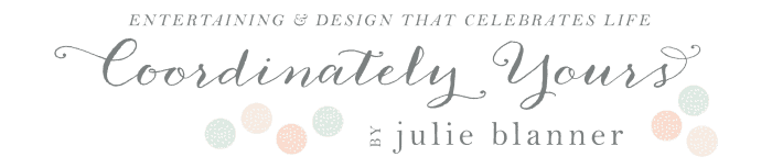 Coordinately Yours by Julie Blanner entertaining & design that celebrates life - Entertaining expert